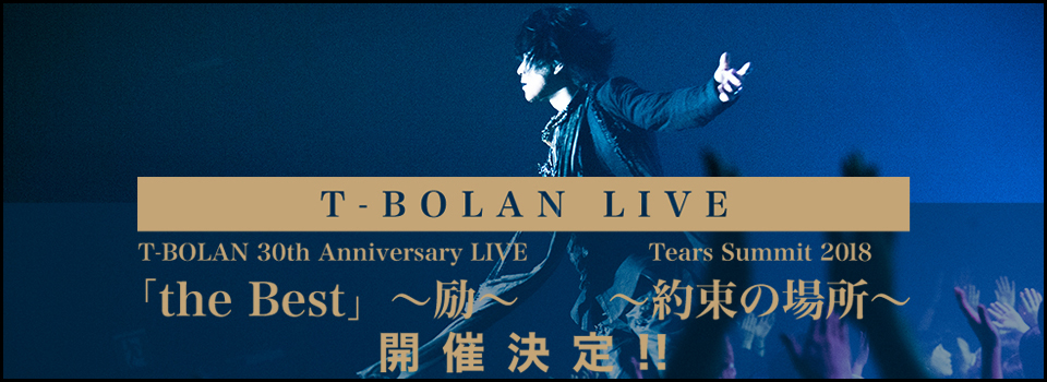 T-BOLAN LIVE『T-BOLAN 30th Anniversary LIVE「the Best」~励~』 『Tears Summit 2018 ~約束の場所~』 開催決定!!